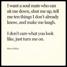 """""""I want a soul mate who can sit me down, shut me up, tell me ten things I don't already know, and make me laugh. I don't care what you look like, just turn me on."""" ~Henry Rollins"""
