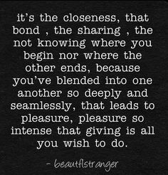 It's the closeness, the bond, that leads to pleasure, pleasure so intense that giving is all you wish to do. What Is Love, Love You, Just For You, My Love, Favorite Quotes, Best Quotes, Together Quotes, Romance, Cute Love Quotes