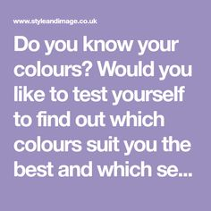 Do you know your colours? Would you like to test yourself to find out which colours suit you the best and which season/tone you are?