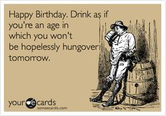 Happy Birthday. Drink as if you're an age in which you wouldn't be hopelessly hungover tomorrow.
