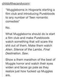 Muggleborns and their films. /// if I was a pureblood watching this, I would be so happy because I love blood and guts and horror movies. Also I think that would add to the fact of everyone thinking I'm evil bc I'm a slytherin