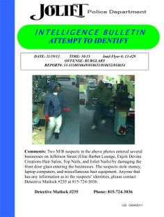 Two M/B suspects in the above photos entered several businesses on Jefferson Street (Elite Barber Lounge, Enjoli Devine Creations Hair Salon, Top Nails, and Joliet Nails) by damaging the front door glass entering the businesses. The suspects stole money, laptop computers, and miscellaneous hair equipment. Anyone that has any information as to the suspects' identities, please contact Detective Matlock #235 at 815-724-3036.