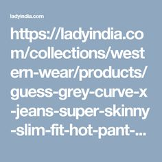 https://ladyindia.com/collections/western-wear/products/guess-grey-curve-x-jeans-super-skinny-slim-fit-hot-pant-design-jeans