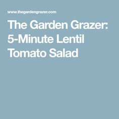 The Garden Grazer: 5-Minute Lentil Tomato Salad