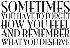 forget how you feel, remember what you deserve. so true.