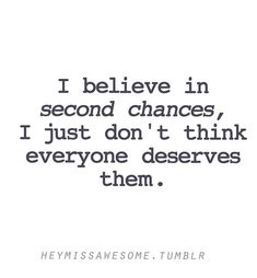 I believe in second chance, I just don't think everyone deserves them.