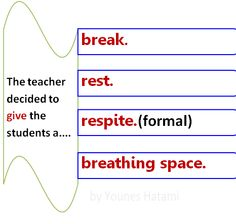 Give somebody a break, rest, respite, breathing space.
