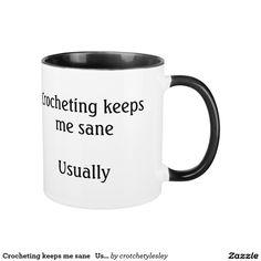 Crocheting keeps me sane   Usually.  This is a great mug if you like to crochet!