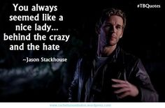 You always seemed like a nice lady...behind the crazy and the hate. - Jason ~ True Blood