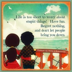 Life is to short to worry about stupid things. Have fun, Regret nothing, and don't let people bring you down.