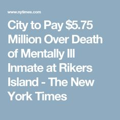 City to Pay $5.75 Million Over Death of Mentally Ill Inmate at Rikers Island - The New York Times