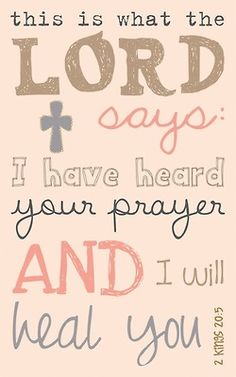 """This is what the Lord says: 'I have heard your prayer and I will heal you.'"" 2 Kings 20:5"