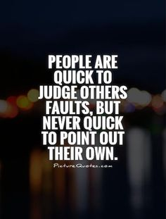 quotes on judging others | People are quick to judge others faults, but never quick to point out ...