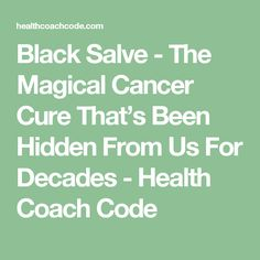 Black Salve - The Magical Cancer Cure That's Been Hidden From Us For Decades - Health Coach Code