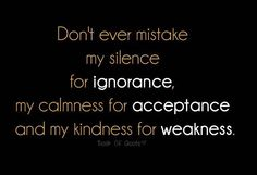 Don't ever mistake my silence for ignorance, my calmness for acceptance, or my kindness for weakness...