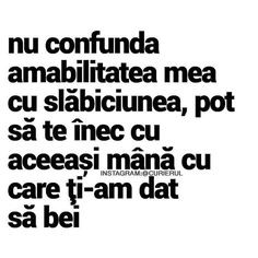 nu confunda amabilitatea mea cu slabiciunea , pot sa te inec cu aceeasi mana cu care ti-am dat sa bei . I Am Unique, R Words, Let Me Down, Quotes Deep Feelings, Inspirational Thoughts, Motto, Texts, Self, Positivity