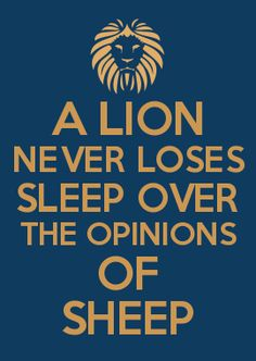 A LION NEVER LOSES SLEEP OVER THE OPINIONS OF SHEEP