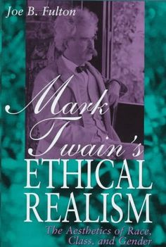 Mark Twain's Ethical Realism: The Aesthetics of Race, Class, and Gender by Joe B. Fulton.
