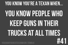 You know you're a Texan when...  You know people who keep guns in their truck at all times