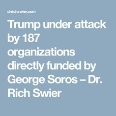 Trump under attack by 187 organizations directly funded by George Soros – Dr. Rich Swier