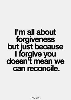 I'm all about forgiveness, but just because I forgive you, doesn't mean we can reconcile.
