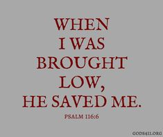 """When I was brought......low"".....these words HERE!...""He saved me"".....Lord!Psalm 116:6 