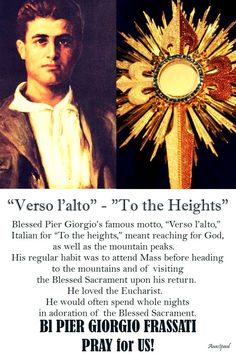 """Verso l'alto,""    ""To the Heights""    Blessed Pier Giorgio's famous motto, ""Verso l'alto,"" Italian for ""To the heights,"" meant reaching for God as well as the mountain peaks.  His regular habit was to attend Mass before heading to the mountains and of visiting the Blessed Sacrament upon his return. He loved the Eucharist.  He would often spend whole nights in adoration of the Blessed Sacrament.#mypic"