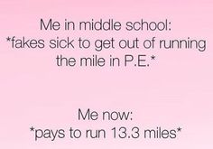 "Me in middle school: ""fakes sick to get out of running the mile in P.E."". Me now: ""pays to run 13.3 miles"""