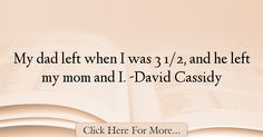 The most popular David Cassidy Quotes About Dad - 12744 : My dad left when I was 3 and he left my mom and I. David Cassidy, Best Dad Quotes, My Dad, Mom, He Left Me, Dads, Fathers, Mothers, Father