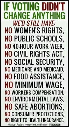 IF VOTING DIDN'T CHANGE ANYTHING, we'd still have: NO Women's Rights, NO Public Schools, NO 40-hour work week, NO Civil Rights Act, NO Social Security, NO Medicare and Medicaid, NO Food Assistance, NO Minimum Wage, NO Workers Compensation, No Environmental Laws, NO Safe Abortions, NO Consumer Protections, NO Right to Health Insurance.