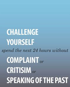 Challenge Yourself...Spend the Next 24 Hours Without Complaint or Criticism or Speaking Of The Past.....The Ultimate Challenge...