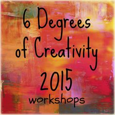 Announcing: 6 Degrees of Creativity 2015 workshops are coming! Get ready for a new wave of creative goodness! | Meet the Instructors