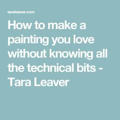 How to make a painting you love without knowing all the technical bits - Tara Leaver