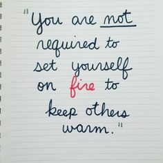 "This has been one of my favorite quotes for a while. The author is unknown. This concept is really important because often times those of us who support others whether personally professionally or both can easily fall into ""setting ourselves on fire to keep others warm"". It doesn't serve anyone to do that. In fact when you take care of yourself you give others permission to do the same. I sometimes still find myself in the verge of doing this and usually repeating this quote to myself and…"