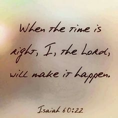 """""""When the time is right I will make it happen."""" -Isaiah 60:22 Type """"Amen"""" if you believe! """"Wait for the LORD; Be strong and let your heart take courage; Yes, wait for the LORD."""" -Psalm 27:14"""
