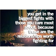 you get in the biggest fights with those you care most about because those are the relationships worth fighting for
