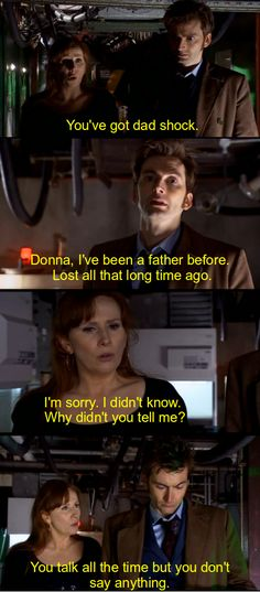Doctor: I know. When I look at her now I can see them. The hole they left, all the pain that filled it. I just don't think I can face that every day..// Donna: It won't stay like that. She'll help you. We both will..// Doctor: When they died that part of me died with them. It'll never come back. Not now..// Donna: I'll tell you something, Doctor. Something that I've never told you before: I think you're wrong.