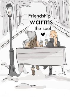 Friendship warms the soul.