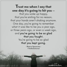 Trust me when I say that one day it& going to hit you — that you woke up happy, that you& smiling for no reason, that your hands One Day Quotes, Life Quotes Love, Wisdom Quotes, Quotes To Live By, Trust Me Quotes, Better Days Quotes, Trust Yourself Quotes, Crazy Quotes, Affirmation Quotes