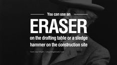 You can use an eraser on the drafting table or a sledge hammer on the construction site. - Frank Lloyd Wright Quotes By Famous Architects On Architecture