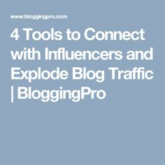 4 Tools to Connect with Influencers and Explode Blog Traffic | BloggingPro