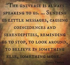 The universe is always speaking to us...Sending us little messages, causing reminding us to stop , to look around, to believe in something else, something more.