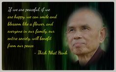 If we are peaceful, if we are happy, we can smile and blossom like a flower, and everyone in our family, our entire society, will benefit from our peace. -- Thich Nhat Hanh