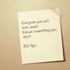 Everyone you will ever meet, Knows something you don't.  #billnye #lifeisbeautiful #knowledgeispower