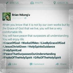 When you know that it is not by our own works but by the Grace of God that we live, you will live a very comfortable life.  You will have peace that surpasses all understanding. You will enjoy life.  #GraceOfGod #WorksOfMen #LiveByGraceOfGod #JesusChristGiven #HolySpiritsGuidance #HolySpiritLed #PeaceThatSurpassesOurUndersrtanding #FruitsOfTheHolySpirit #GiftsOfTheHolySpirit