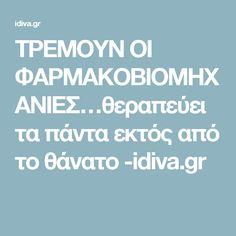 ΤΡΕΜΟΥΝ ΟΙ ΦΑΡΜΑΚΟΒΙΟΜΗΧΑΝΙΕΣ…θεραπεύει τα πάντα εκτός από το θάνατο -idiva.gr