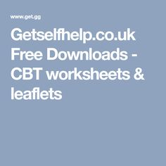 Getselfhelp.co.uk Free Downloads - CBT worksheets & leaflets