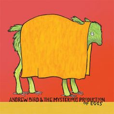 Andrew Bird/ The Mysterious Production of Eggs