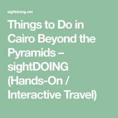Things to Do in Cairo Beyond the Pyramids – sightDOING (Hands-On / Interactive Travel)