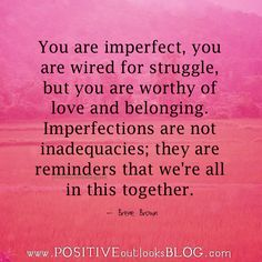 You are imperfect, you are wired for struggle, but you are worthy of love and belonging. Imperfections are not inadequacies; they are reminders that we're all in this together. — Brene Brown